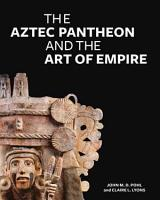The Aztec Pantheon and the Art of Empire PDF