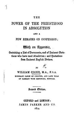 The Power of the Priesthood in Absolution  and a few Remarks on Confession  with an appendix  containing quotations from the most eminent English divines