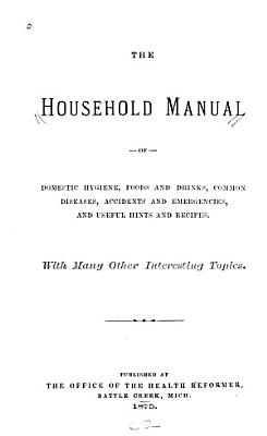The Household Manual of Domestic Hygiene  Foods and Drinks  Common Diseases  Accidents and Emergencies  and Useful Hints and Recipes PDF