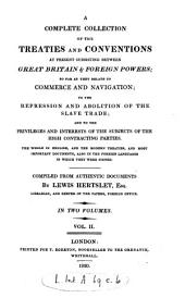 A Complete Collection of the Treaties and Conventions at Present Subsisting Between Great Britain & Foreign Powers: So Far as They Relate to Commerce and Navigation; to the Repression and Abolition of the Slave Trade; and to the Privileges and Interests of the Subjects of the High Contracting Parties. The Whole in English, and the Modern Treaties, and Most Important Documents, Also in the Foreign Languages in which They Were Signed, Volume 1