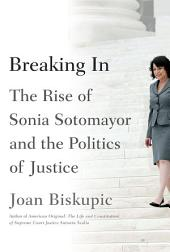Breaking In: The Rise of Sonia Sotomayor and the Politics of Justice