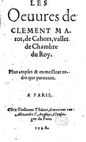 Les Oeuures de Clement Marot, de Cahors, vallet de Chambre du Roy. Plus amples & en meilleur ordre que parauant