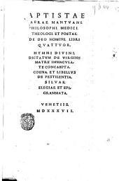 Baptistae Fiaerae, ... De Deo homine, libri quattuor. Hymni diuini. Dictatum de virgine matre immaculate concaepta. Coena, et libellus de pestilentia. Siluae. Elegiae, et epigrammata