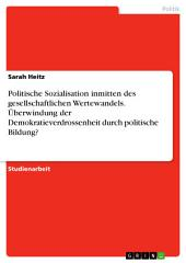 Politische Sozialisation inmitten des gesellschaftlichen Wertewandels. Überwindung der Demokratieverdrossenheit durch politische Bildung?