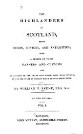 The Highlanders of Scotland: Their Origin, History and Antiquities. With a Sketch of Their Manners and Customs, and an Account of the Clans Into which They Were Divided, and of the State of Society which Existed Among Them