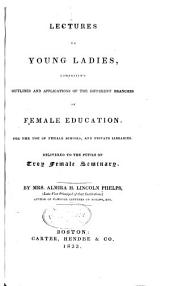 Lectures to Young Ladies: Comprising Outlines and Applications of the Different Branches of Female Education, for the Use of Female Schools, and Private Libraries