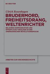Brudermord, Freiheitsdrang, Weltenrichter: Religiöse Kommunikation und öffentliche Theologie in der amerikanischen Revolutionsepoche