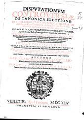 Disputationum controuersiae de canonica electione: in regularibus praelatis atq[ue] cathedralium ecclesiarum canonicis eligendis & in quibus omnibus de iure canonico electio interuenit, exactè tractantur ...