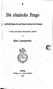 Die römische frage, von König Pippin bis auf Kaiser Ludwig den Frommen: in ihren urkundlichen Kernpunkten erläutert