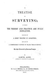 A Treatise on Surveying: In which the Theory and Practice are Fully Explained : Preceeded by a Short Treatise on Logarithms and Also by a Compendious System of Plane Trigonometry, the Whole Illustrated by Numerous Examples