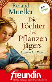"""Die Töchter des Pflanzenjägers: Historischer Roman - Edition """"freundin - starke Frauen, große Geschichten"""""""