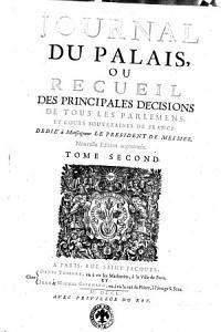 Journal du palais  ou recueil des principales decisions de tous les parlemens  et cours souveraines de France     Tome premier    second  PDF