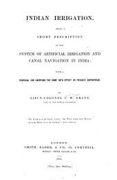 Indian Irrigation: Being a Short Description of the System of Artificial Irrigation and Canal Navigation in India : with a Proposal for Carrying the Same Into Effect by Private Enterprise