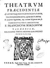 Theatrum praecedentiae quarumcumque personarum graduatarum, tam ecclesiasticarum, quam secularium, et praesertim regularium, atque omnium religionum inter se. Fabricatum per p. magistrum f. Franciscum Bordonum Parmensem, religionis tertii ordinis S. Francisci Generalem