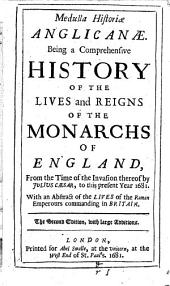 Medulla Historiæ Anglicanæ: Being a Comprehensive History of the Lives and Reigns of the Monarchs of England, from the Time of the Invasion Thereof by Julius Cæsar, to this Present Year 1681. With an Abstract of the Lives of the Roman Emperours Commanding in Britain