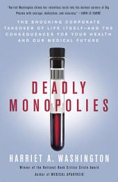 Deadly Monopolies: The Shocking Corporate Takeover of Life Itself--And the Consequences for Your Health and Our Medical Future.