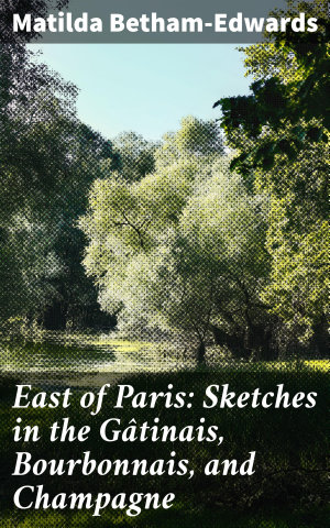 East of Paris  Sketches in the G  tinais  Bourbonnais  and Champagne