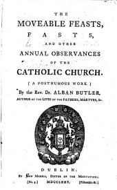 The Moveable Feasts, Fasts, and Other Annual Observances of the Catholic Church: A Posthumous Work. By the Rev. Dr. Alban Butler, ...