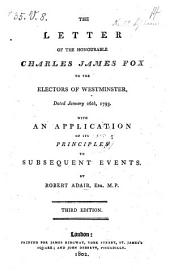 The Letter of the Honourable Charles James Fox to the Electors of Westminster, Dated January 26th, 1793 ; with an Application of Its Principles to Subsequent Events