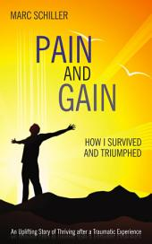 Pain and Gain: How I Survived and Triumphed : an Uplifting Story of Thriving After a Traumatic Event