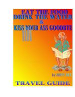 Eat the Food, Drink the Water and Kiss Your Ass Good-bye Travel Guide