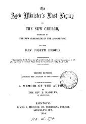 The aged minister's last legacy to the New church, signified by the New Jerusalem in the Apocalypse. To which is prefixed A memoir of the author, by E. Madeley