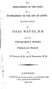 The Improvement of the Mind, Or a Supplement to the Art of Logic. In Two Parts. By Isaac Watts ... Also His Posthumous Works. Published from His Manuscript by D. Jennings ... and P. Doddridge ..