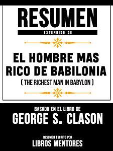 Resumen Extendido De El Hombre Mas Rico De Babilonia  The Richest Man In Babylon      Basado En El Libro De George S  Clason PDF