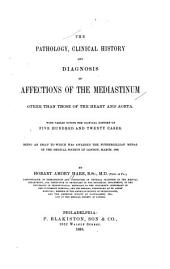 The Pathology, Clinical History, and Diagnosis of Affections of the Mediastinum Other Than Those of the Heart and Aorta: With Tables Giving the Clinical History of Five Hundred and Twenty Cases. Being an Essay to which was Awarded the Fothergillian Medal of the Medical Society of London, March, 1888