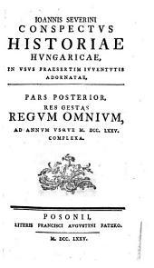 Ioannis Severini Conspectvs Historiae Hvngaricae, In Vsvs Praesertim Ivventvtis Adornatae: Res Gestas Regvm Omnivm, Ad Annvm Vsqve M.DCC.LXXV. Complexa. Pars Posterior