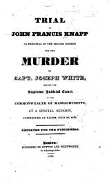A Report Of The Evidence And Points Of Law  Arising In The Trial Of John Francis Knapp  For The Murder Of Joseph White  Esquire