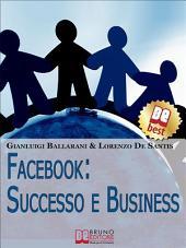 Facebook: Successo e Business. Come Avere Successo Personale e Professionale sul n.1 dei Social Network. (Ebook Italiano - Anteprima Gratis): Come Avere Successo Personale e Professionale sul n.1 dei Social Network
