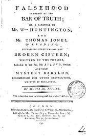 Falsehood Examined at the Bar of Truth; Or, a Farewell to Mr. Wm. Huntington, and Mr. Thomas Jones, of Reading: Containing Strictures on the Broken Cistern; Written by the Former, Addressed to the Rev. Mr. Ryland, Senior. And Upon Mystery Babylon, Encompassed for Utter Destruction, Written by the Latter. By Maria De Fleury: Volume 4