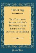 The Dictum of Reason on Man s Immortality  Or Divine Voices Outside of the Bible  Classic Reprint  PDF
