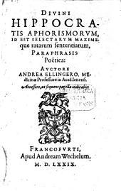 Divini Hippocratis Aphorismorvm, Id Est Selectarvm Maximeque ratarum sententiarum, Paraphrasis Poëtica