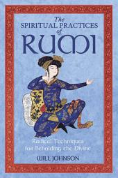 The Spiritual Practices of Rumi: Radical Techniques for Beholding the Divine, Edition 2