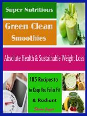 Super Nutritious Green Clean Smoothies: Absolute Health & Sustainable Weight Loss 105 Recipes to Keep You Fuller Fit & Radiant