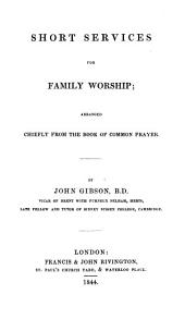 Short services for family worship: arranged chiefly from the Book of common prayer by J. Gibson