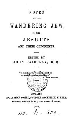 Notes of the wandering Jew  on the Jesuits and their opponents  ed  by John Fairplay