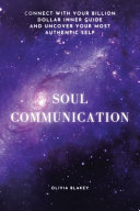 Soul Communication  Connect with Your Billion Dollar Inner Guide and Uncover Your Most Authentic Self  PDF