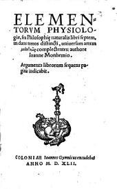 Elementa physiologiae, seu philosophiae naturalis: in duos tomos distincti, uniuersam artem methodikōs complectentes, Volume 1