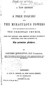 A Free Inquiry Into the Miraculous Powers, which are Supposed to Have Subsisted in the Christian Church, from the Earliest Ages Through Several Successive Centuries, Upon the Authority of the Primitive Fathers