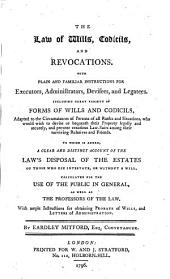 The Law of Wills, Codicils, and Revocations: With Plain and Familiar Instructions for Executors, Administrators, Devisees, and Legatees. Including Great Variety of Forms of Wills and Codicils, Adapted to the Circumstances of Persons of All Ranks and Situations, who Would Wish to Devise Or Bequeath Their Property Legally and Securely, and Prevent Vexatious Law-suits Among Their Surviving Relatives and Friends. To which is Added, a Clear and Distinct Account of the Law's Disposal of the Estates of Those who Die Intestate, Or Without a Will. Calculated for the Use of the Public in General, as Well as the Professors of the Law. With Ample Instructions for Obtaining Probate of Wills, and Letters of Administration