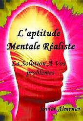 L'APTITUDE MENTALE RÉALISTE: La solution à vos problèmes