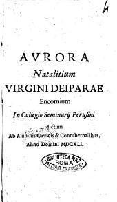 Aurora natalitium Virgini deiparae encomium in Collegio Seminarij perusini dictum ab alumnis clericis & contubernalibus anno Domini 1641