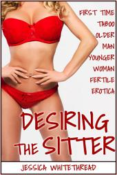 EROTICA: Desiring the Sitter (First Time Taboo Older Man Younger Woman Fertile Erotica)