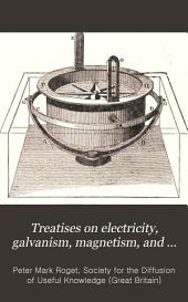 Treatises on Electricity, Galvanism, Magnetism, and Electro-magnetism