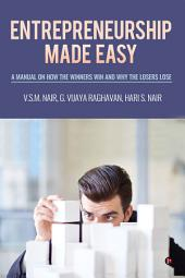 Entrepreneurship Made Easy: A Manual on How the Winners Win and Why the Losers Lose