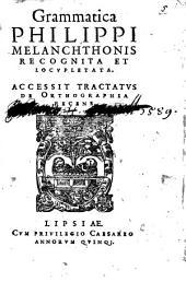 Grammatica Philippi Melanchthonis Recognita Et Locvpletata: Accessit Tractatvs De Orthographia Recens