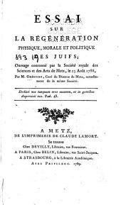 Essai sur la régénération physique, morale et politique des Juifs: ouvrage couronné par la Société royale des sciences et des arts de Metz le 23 Août 1788
